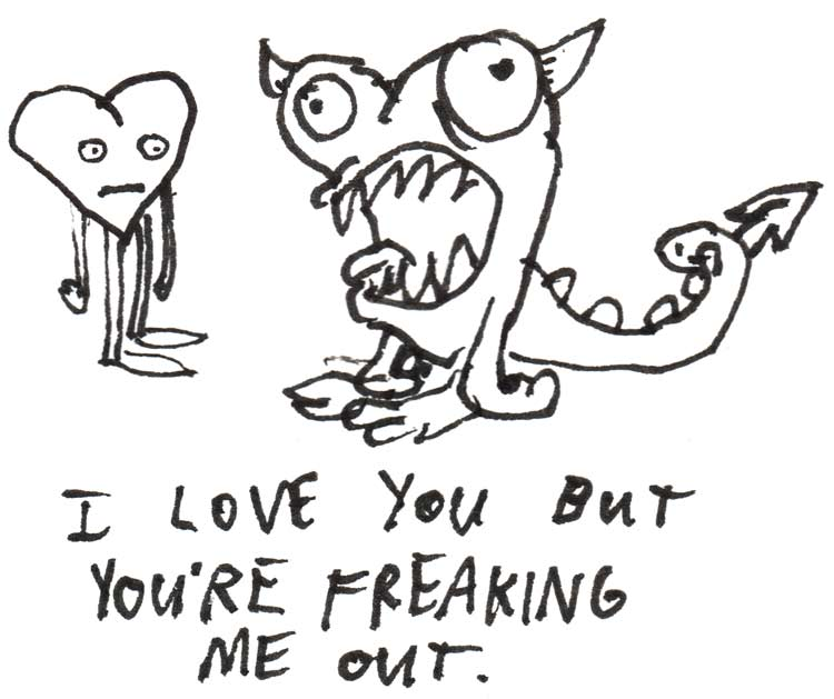 "Drawing of a confused looking heart and a monster heart. Text says ""I love you but you're freaking me out"""
